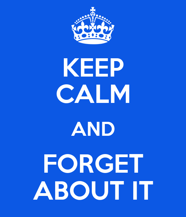 KEEP CALM AND FORGET ABOUT IT