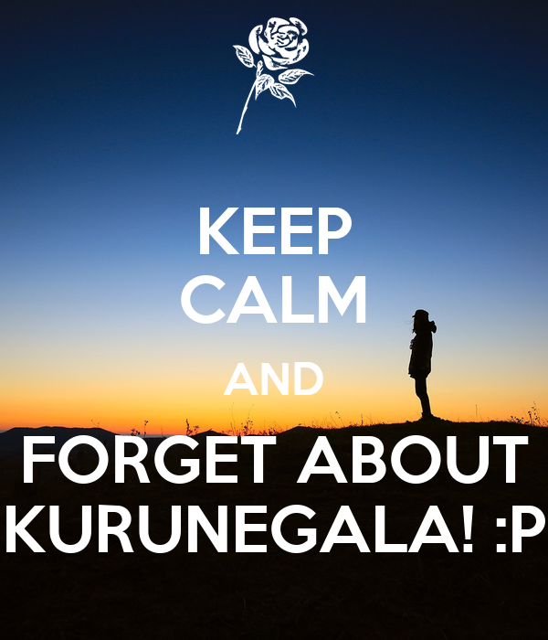 KEEP CALM AND FORGET ABOUT KURUNEGALA! :P