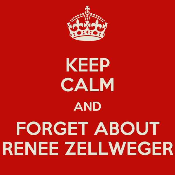 KEEP CALM AND FORGET ABOUT RENEE ZELLWEGER