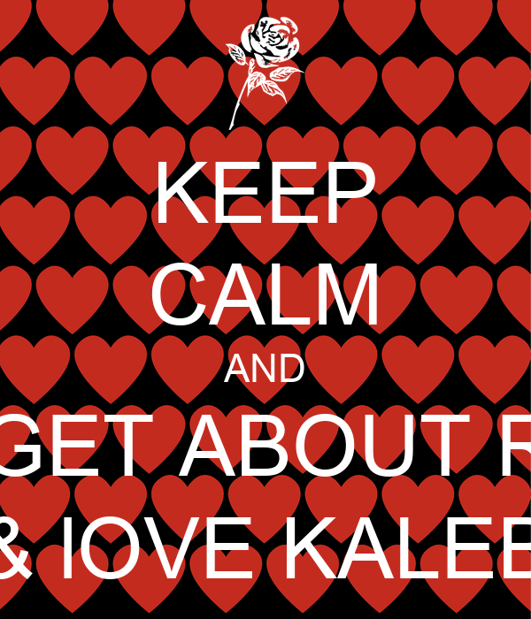 KEEP CALM AND FORGET ABOUT RHYS & lOVE KALEB