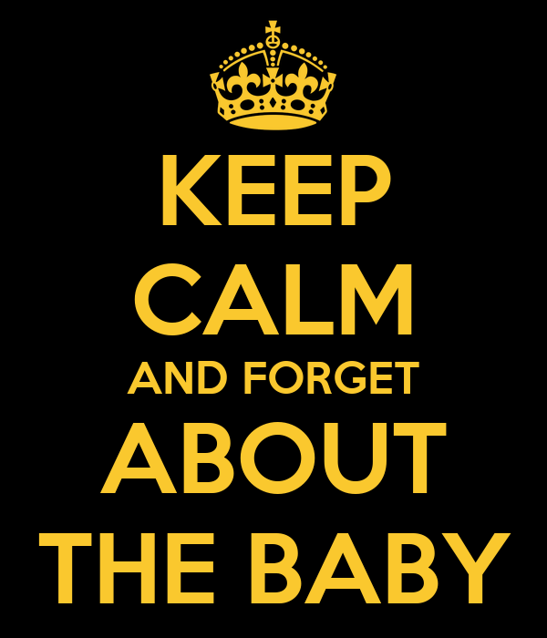 KEEP CALM AND FORGET ABOUT THE BABY