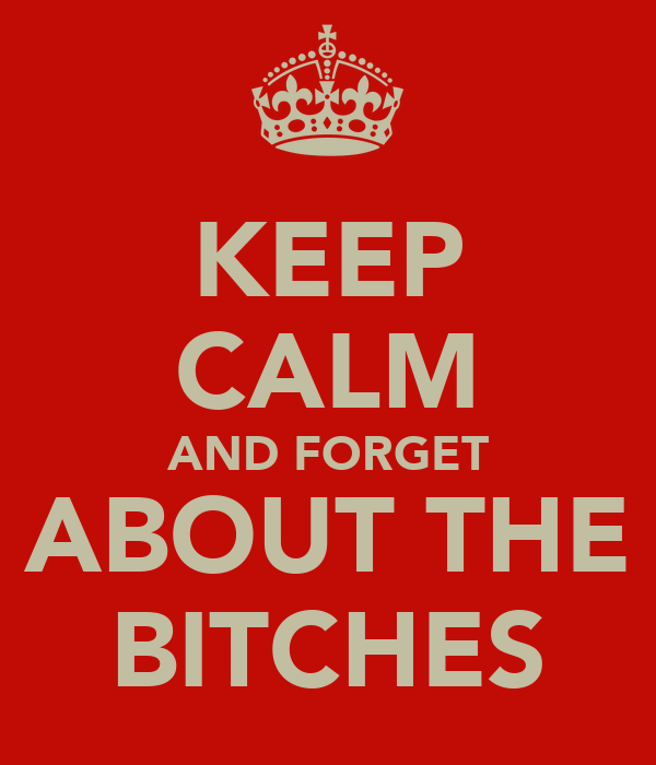 KEEP CALM AND FORGET ABOUT THE  BITCHES