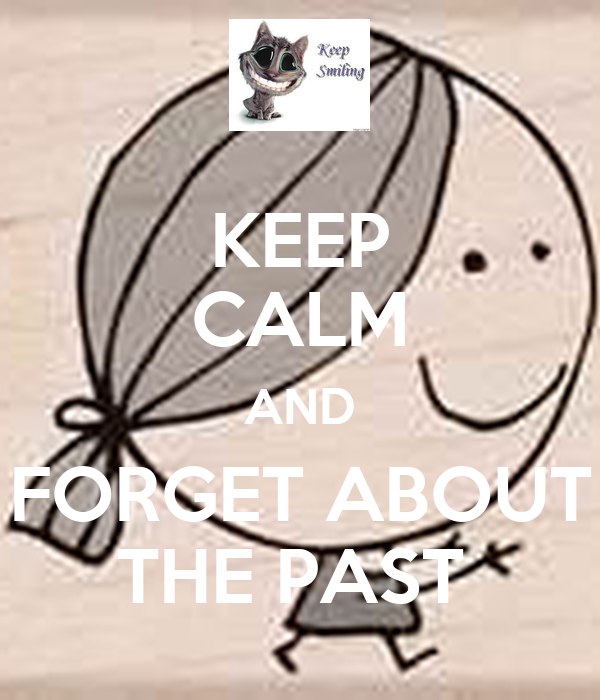 KEEP CALM AND FORGET ABOUT THE PAST