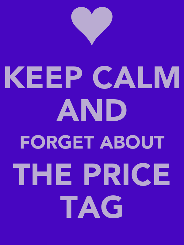 KEEP CALM AND FORGET ABOUT THE PRICE TAG