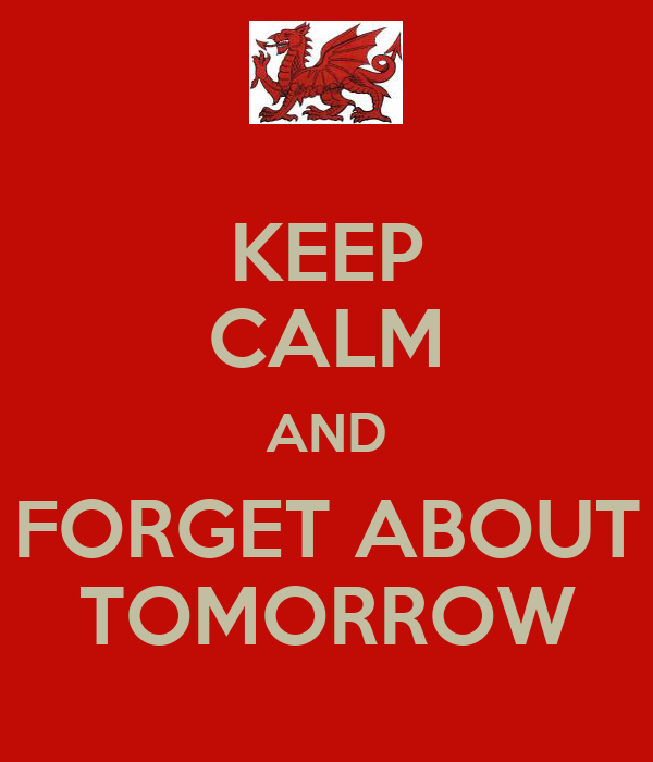 KEEP CALM AND FORGET ABOUT TOMORROW