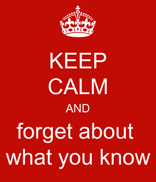 KEEP CALM AND forget about  what you know
