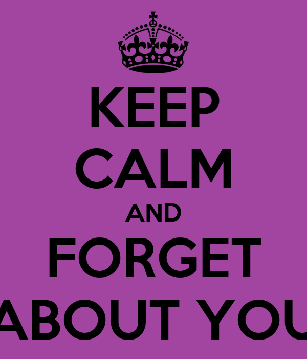 KEEP CALM AND FORGET ABOUT YOU