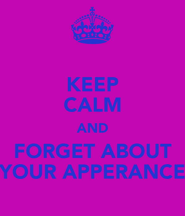 KEEP CALM AND FORGET ABOUT YOUR APPERANCE
