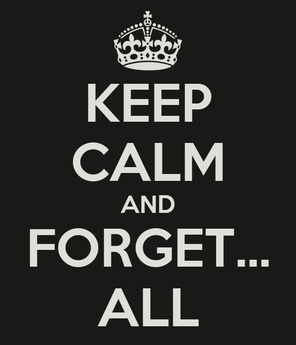 KEEP CALM AND FORGET... ALL