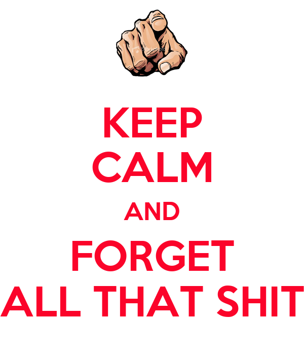 KEEP CALM AND FORGET ALL THAT SHIT