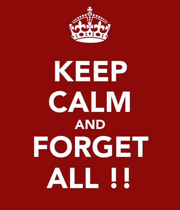 KEEP CALM AND FORGET ALL !!