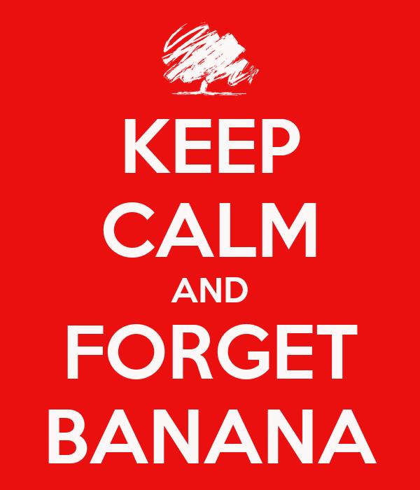 KEEP CALM AND FORGET BANANA