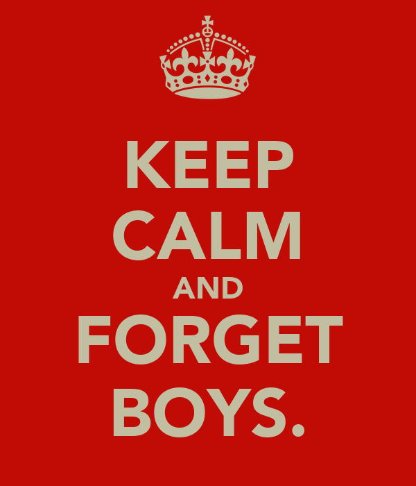KEEP CALM AND FORGET BOYS.
