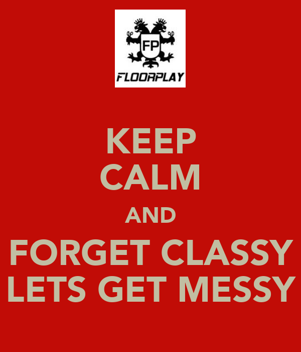 KEEP CALM AND FORGET CLASSY LETS GET MESSY