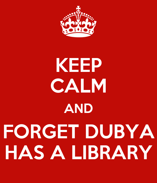 KEEP CALM AND FORGET DUBYA HAS A LIBRARY
