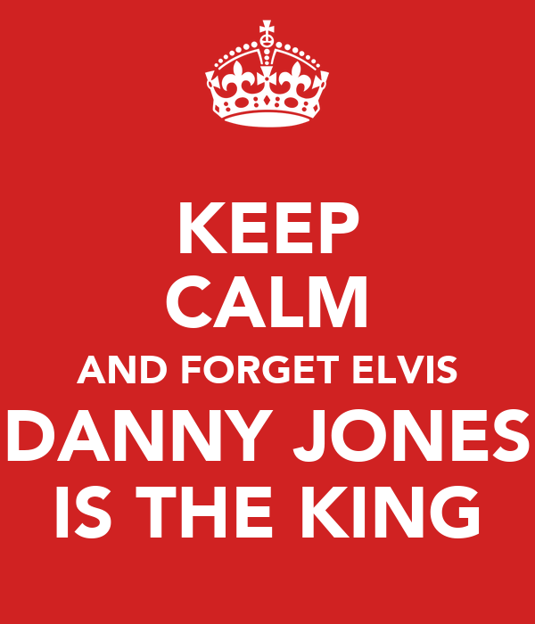 KEEP CALM AND FORGET ELVIS DANNY JONES IS THE KING