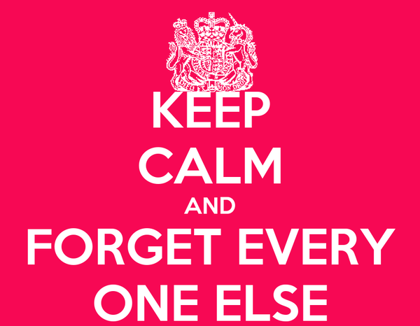 KEEP CALM AND FORGET EVERY ONE ELSE
