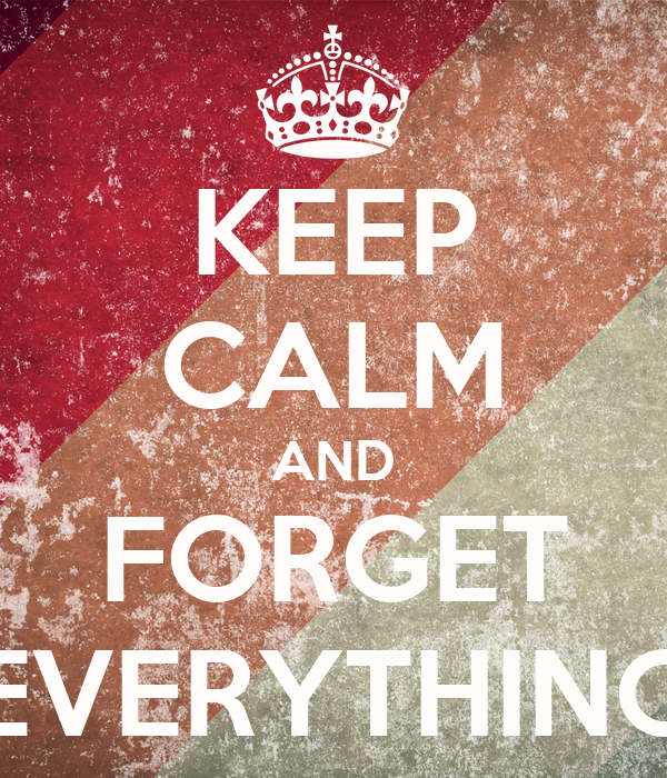 KEEP CALM AND FORGET EVERYTHING