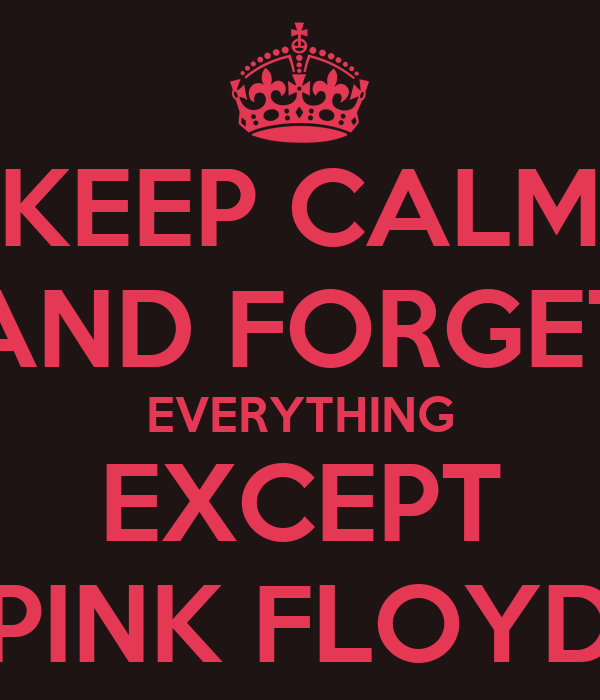 KEEP CALM AND FORGET EVERYTHING EXCEPT PINK FLOYD