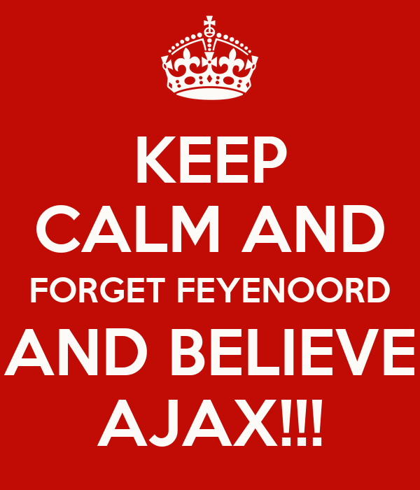 KEEP CALM AND FORGET FEYENOORD AND BELIEVE AJAX!!!