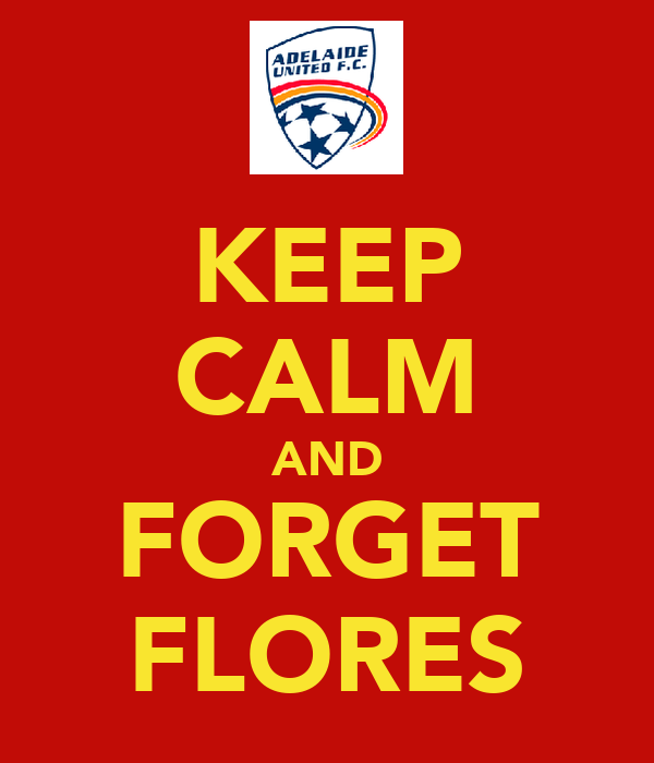 KEEP CALM AND FORGET FLORES