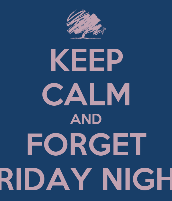 KEEP CALM AND FORGET FRIDAY NIGHT