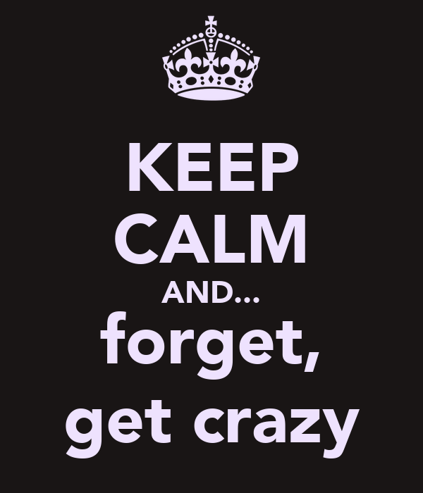 KEEP CALM AND... forget, get crazy