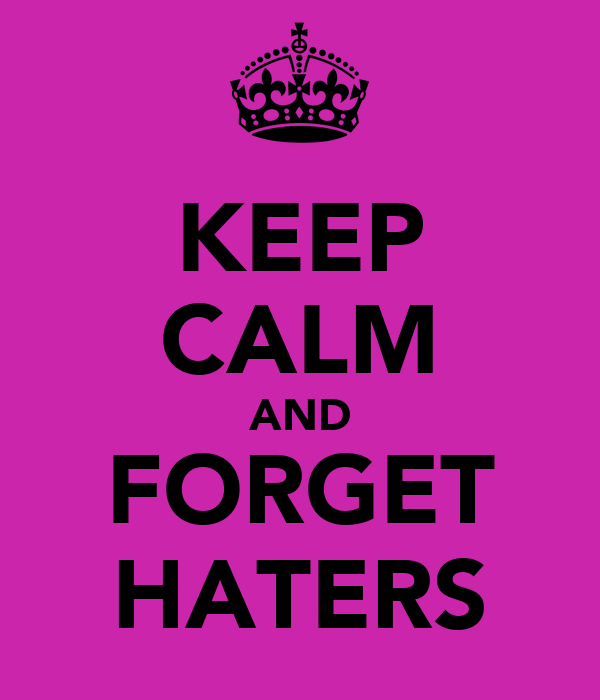 KEEP CALM AND FORGET HATERS