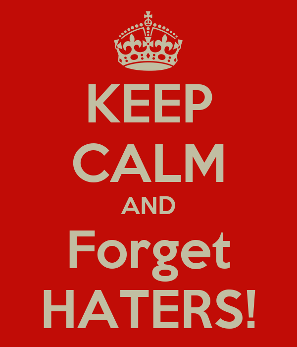KEEP CALM AND Forget HATERS!