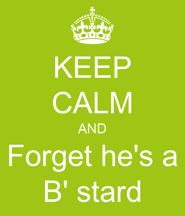 KEEP CALM AND Forget he's a B' stard