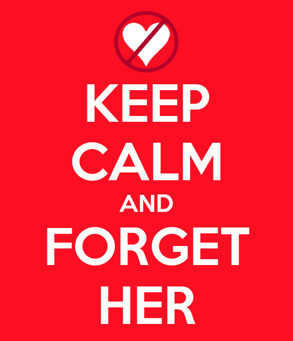 KEEP CALM AND FORGET HER