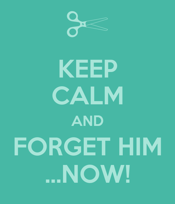 KEEP CALM AND FORGET HIM ...NOW!