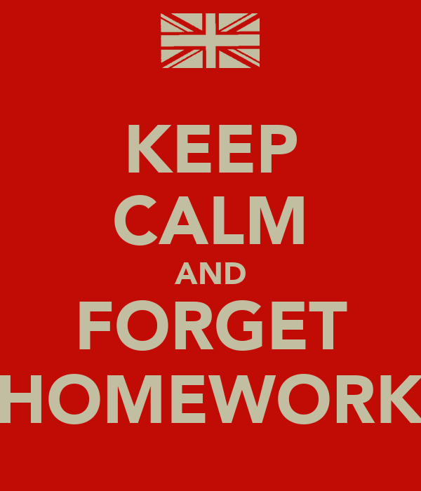 KEEP CALM AND FORGET HOMEWORK
