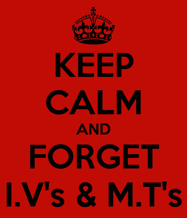 KEEP CALM AND FORGET I.V's & M.T's