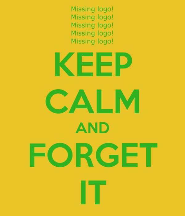 KEEP CALM AND FORGET IT