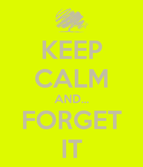 KEEP CALM AND... FORGET IT