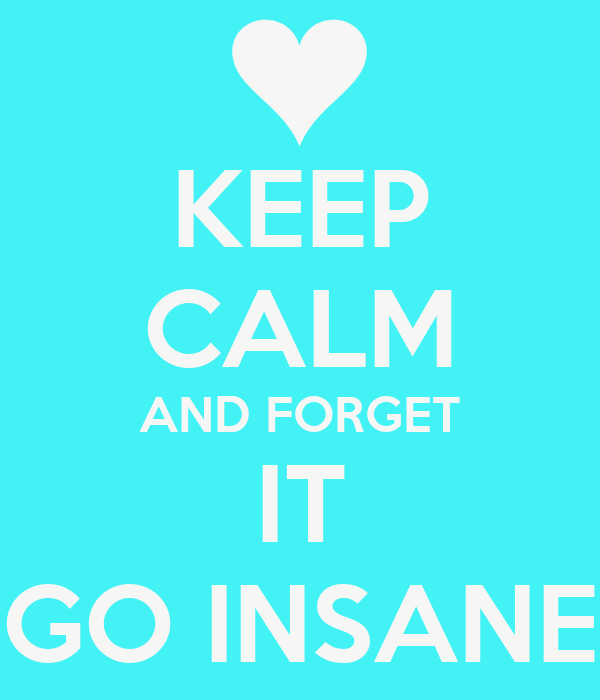KEEP CALM AND FORGET IT GO INSANE