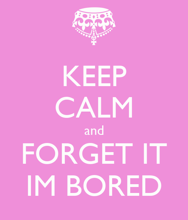 KEEP CALM and FORGET IT IM BORED