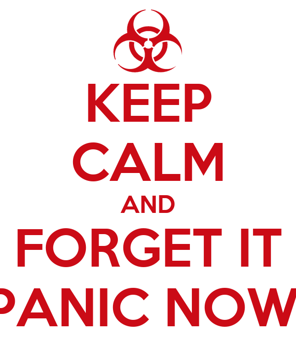 KEEP CALM AND FORGET IT PANIC NOW!