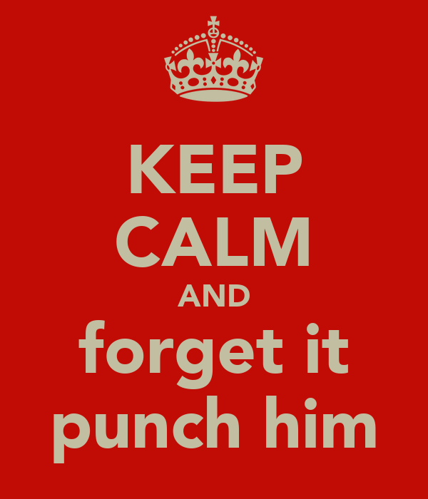 KEEP CALM AND forget it punch him
