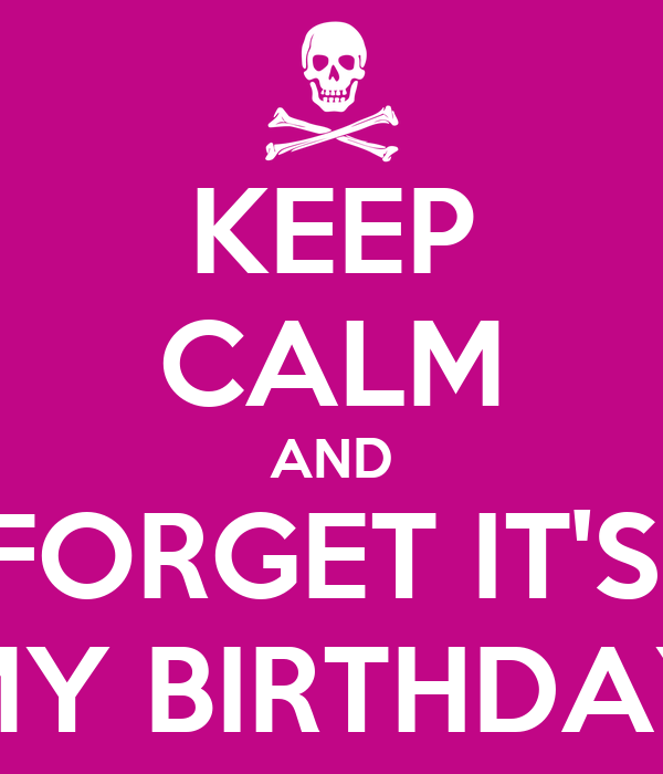KEEP CALM AND FORGET IT'S  MY BIRTHDAY