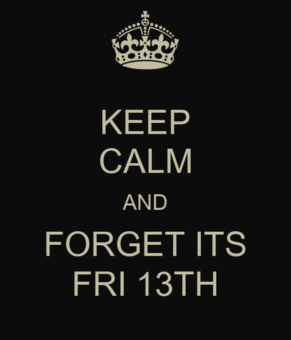 KEEP CALM AND FORGET ITS FRI 13TH