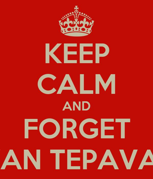 KEEP CALM AND FORGET IVAN TEPAVAC