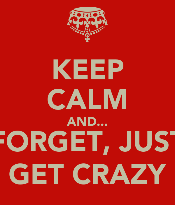 KEEP CALM AND... FORGET, JUST GET CRAZY