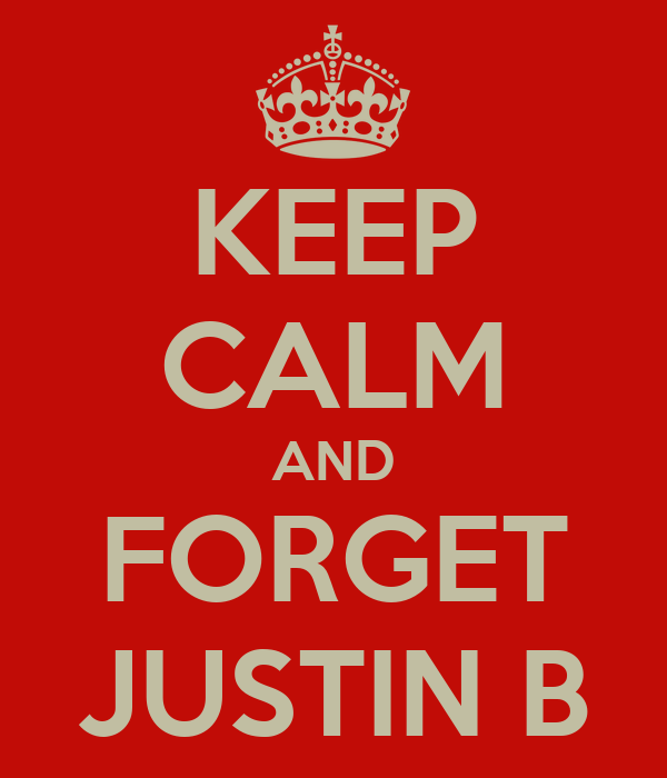 KEEP CALM AND FORGET JUSTIN B