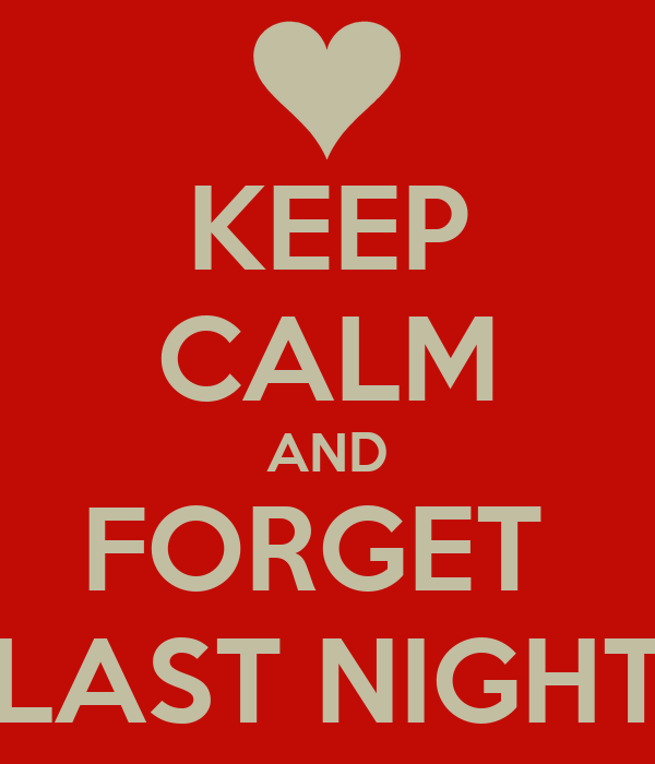 KEEP CALM AND FORGET  LAST NIGHT