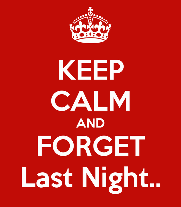 KEEP CALM AND FORGET Last Night..