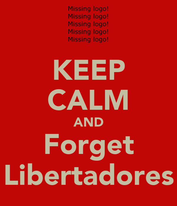 KEEP CALM AND Forget Libertadores