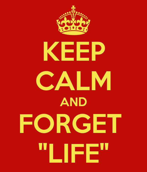 "KEEP CALM AND FORGET  ""LIFE"""