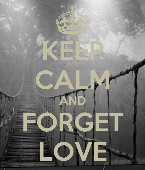 KEEP CALM AND FORGET LOVE